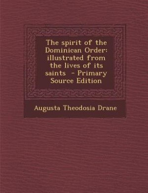 The spirit of the Dominican Order: illustrated from the lives of its saints  - Primary Source Edition by Augusta Theodosia Drane