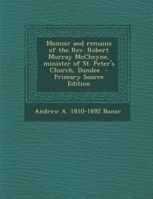 Memoir and remains of the Rev. Robert Murray McCheyne, minister of St. Peter's Church, Dundee  - Primary Source Edition by Andrew A. 1810-1892 Bonar