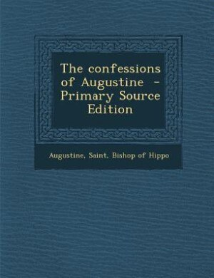 The confessions of Augustine  - Primary Source Edition by Saint Bishop of Hippo Augustine
