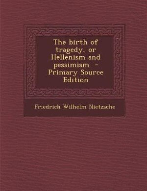 The birth of tragedy, or Hellenism and pessimism  - Primary Source Edition by Friedrich Wilhelm Nietzsche