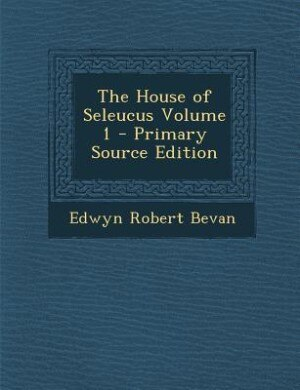The House of Seleucus Volume 1 - Primary Source Edition by Edwyn Robert Bevan