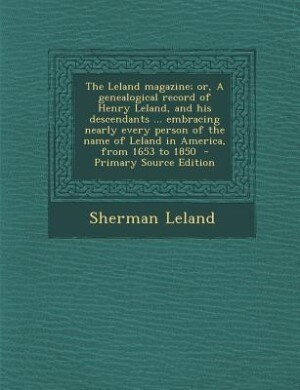 The Leland magazine; or, A genealogical record of Henry Leland, and his descendants ... embracing nearly every person of the name of Leland in America, from 1653 to 1850  - Primary Source Edition by Sherman Leland