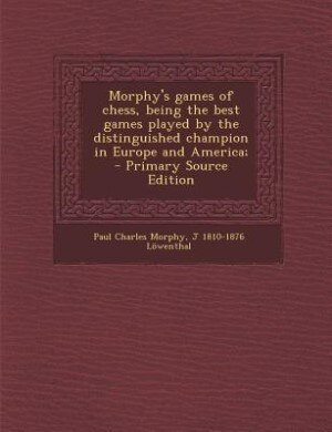 Morphy's games of chess, being the best games played by the distinguished champion in Europe and America;  - Primary Source Edition by Paul Charles Morphy