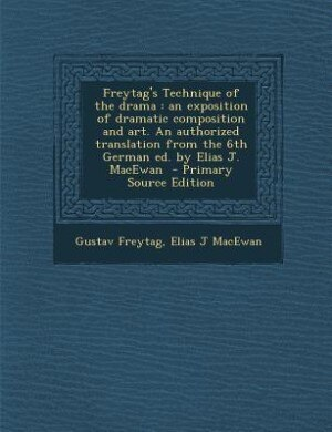 Freytag's Technique of the drama: an exposition of dramatic composition and art. An authorized translation from the 6th German ed. by by Gustav Freytag