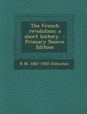 The French revolution; a short history  - Primary Source Edition by R M. 1867-1920 Johnston