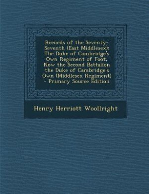 Records of the Seventy-Seventh (East Middlesex): The Duke of Cambridge's Own Regiment of Foot, Now the Second Battalion the Duke of Cambridge's Own by Henry Herriott Woollright