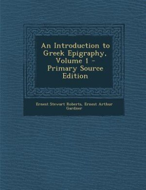 An Introduction to Greek Epigraphy, Volume 1 - Primary Source Edition by Ernest Stewart Roberts