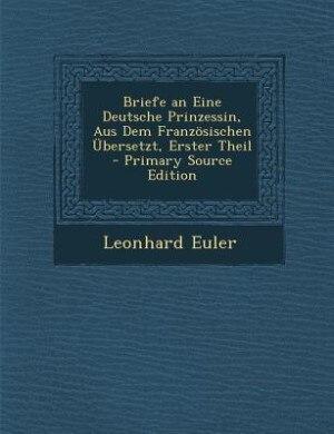 Briefe an Eine Deutsche Prinzessin, Aus Dem Französischen Übersetzt, Erster Theil - Primary Source Edition by Leonhard Euler