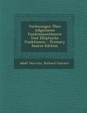 Vorlesungen Über Allgemeine Funktionentheorie Und Elliptische Funktionen - Primary Source Edition by Adolf Hurwitz