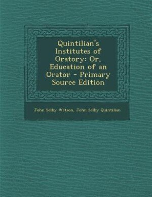 Quintilian's Institutes of Oratory: Or, Education of an Orator - Primary Source Edition by John Selby Watson