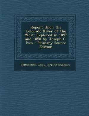 Report Upon the Colorado River of the West: Explored in 1857 and 1858 by Joseph C. Ives - Primary Source Edition by United States. Army. Corps Of Engineers