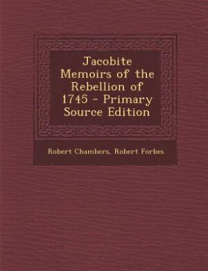 Jacobite Memoirs of the Rebellion of 1745 - Primary Source Edition by Robert Chambers