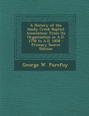 A History of the Sandy Creek Baptist Association: From Its Organization in A.D. 1758 to A.D. 1858 - Primary Source Edition by George W. Purefoy