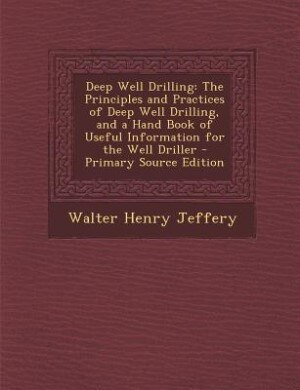 Deep Well Drilling: The Principles and Practices of Deep Well Drilling, and a Hand Book of Useful Information for the W by Walter Henry Jeffery