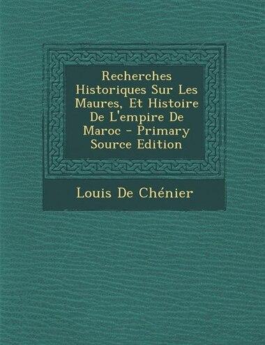 Recherches Historiques Sur Les Maures, Et Histoire De L'empire De Maroc - Primary Source Edition by Louis De Chénier