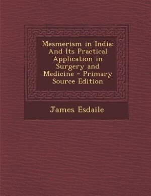 Mesmerism in India: And Its Practical Application in Surgery and Medicine by James Esdaile