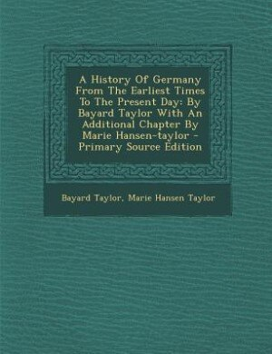 A History Of Germany From The Earliest Times To The Present Day: By Bayard Taylor With An Additional Chapter By Marie Hansen-taylor - Primary Source E by Bayard Taylor
