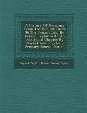 A History Of Germany From The Earliest Times To The Present Day: By Bayard Taylor With An Additional Chapter By Marie Hansen-taylor - Primary Source E de Bayard Taylor