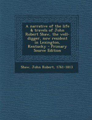 A narrative of the life & travels of John Robert Shaw, the well-digger, now resident in Lexington, Kentucky - Primary Source Edition de John Robert Shaw