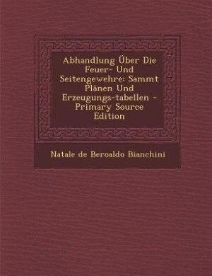 Abhandlung Über Die Feuer- Und Seitengewehre: Sammt Plänen Und Erzeugungs-tabellen - Primary Source Edition by Natale De Beroaldo Bianchini