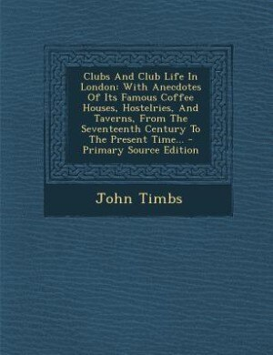 Clubs And Club Life In London: With Anecdotes Of Its Famous Coffee Houses, Hostelries, And Taverns, From The Seventeenth Century T by John Timbs
