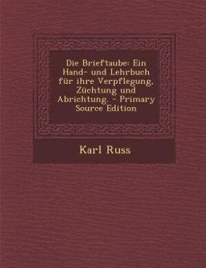 Die Brieftaube: Ein Hand- und Lehrbuch für ihre Verpflegung, Züchtung und Abrichtung. - Primary Source Edition by Karl Russ