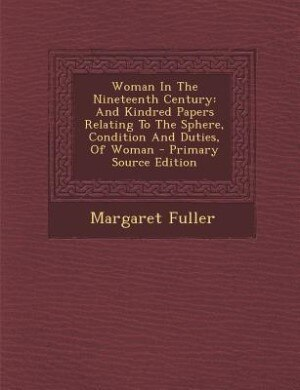 Woman In The Nineteenth Century: And Kindred Papers Relating To The Sphere, Condition And Duties, Of Woman - Primary Source Edition by Margaret Fuller