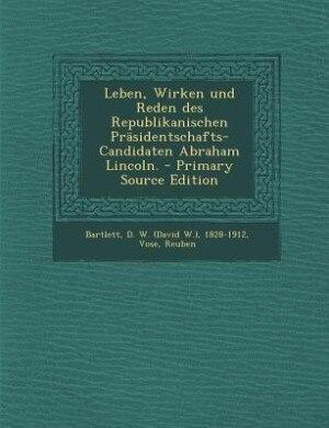 Leben, Wirken und Reden des Republikanischen Präsidentschafts-Candidaten Abraham Lincoln. - Primary Source Edition by D. W. (david W.) 1828-1912 Bartlett