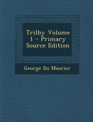 Trilby Volume 1 - Primary Source Edition by George Du Maurier