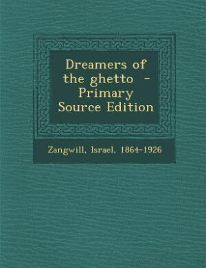 Dreamers of the ghetto  - Primary Source Edition by Israel 1864-1926 Zangwill