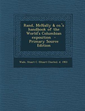 Rand, McNally & co.'s handbook of the World's Columbian exposition  - Primary Source Edition by Stuart C. (Stuart Charles) d. 190 Wade