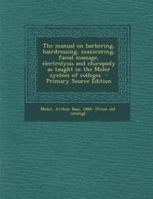 The manual on barbering, hairdressing, manicuring, facial massage, electrolysis and chiropody as taught in the Moler system of colleges  - Primary Sou by Arthur Bass 1866- [from old cata Moler