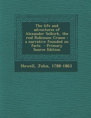 The life and adventures of Alexander Selkirk, the real Robinson Crusoe: a narrative founded on facts  - Primary Source Edition by Howell John 1788-1863