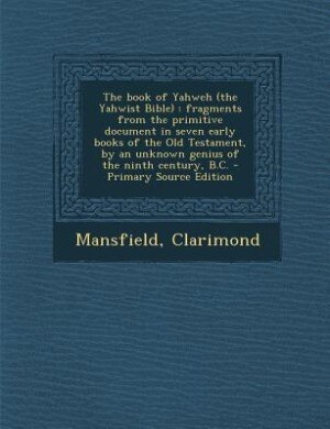 The book of Yahweh (the Yahwist Bible): fragments from the primitive document in seven early books of the Old Testament, by an unknown geni by Clarimond Mansfield