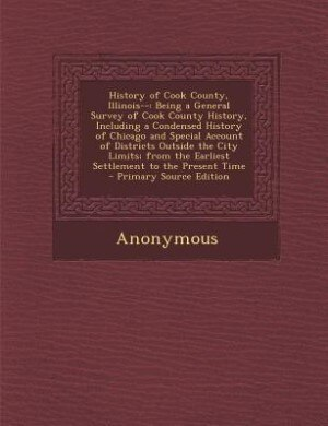 History of Cook County, Illinois--: Being a General Survey of Cook County History, Including a Condensed History of Chicago and Special by Anonymous