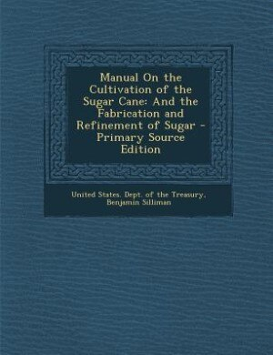 Manual On the Cultivation of the Sugar Cane: And the Fabrication and Refinement of Sugar by United States. Dept. of the Treasury