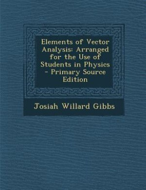Elements of Vector Analysis: Arranged for the Use of Students in Physics - Primary Source Edition by Josiah Willard Gibbs