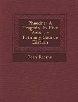 Phaedra: A Tragedy In Five Acts... - Primary Source Edition by Jean Racine