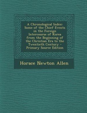 A Chronological Index: Some of the Chief Events in the Foreign Intercourse of Korea from the Beginning of the Christian Er by Horace Newton Allen
