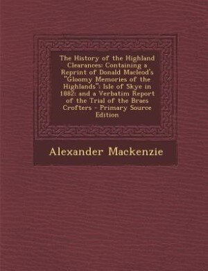 The History of the Highland Clearances: Containing a Reprint of Donald Macleod's Gloomy Memories of the Highlands; Isle of Skye in 1882; an by Alexander Mackenzie