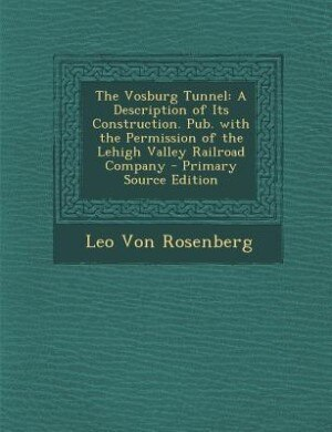 The Vosburg Tunnel: A Description of Its Construction. Pub. with the Permission of the Lehigh Valley Railroad Company - by Leo Von Rosenberg