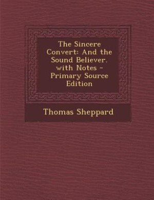 The Sincere Convert: And the Sound Believer. with Notes - Primary Source Edition by Thomas Sheppard