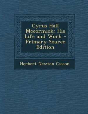 Cyrus Hall Mccormick: His Life and Work - Primary Source Edition by Herbert Newton Casson