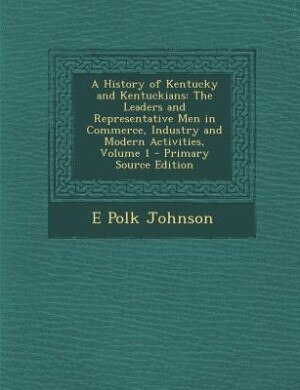 A History of Kentucky and Kentuckians: The Leaders and Representative Men in Commerce, Industry and Modern Activities, Volume 1 - Primary by E Polk Johnson