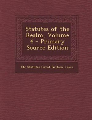 Statutes of the Realm, Volume 4 - Primary Source Edition by Etc Statutes Great Britain. Laws