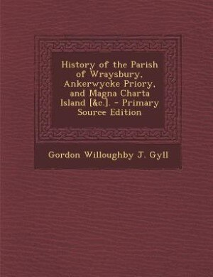 History of the Parish of Wraysbury, Ankerwycke Priory, and Magna Charta Island [&c.]. - Primary Source Edition by Gordon Willoughby J. Gyll
