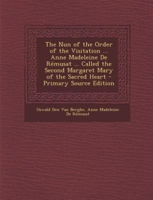 The Nun of the Order of the Visitation ... Anne Madeleine De Rémusat ... Called the Second Margaret Mary of the Sacred Heart - Primary Source Edition by Oswald Den Van Berghe