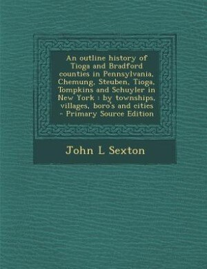 An outline history of Tioga and Bradford counties in Pennsylvania, Chemung, Steuben, Tioga, Tompkins and Schuyler in New York: by townships, villages, by John L Sexton