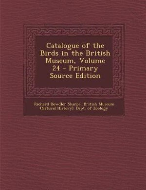 Catalogue of the Birds in the British Museum, Volume 24 - Primary Source Edition by Richard Bowdler Sharpe
