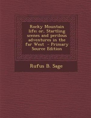 Rocky Mountain life; or, Startling scenes and perilous adventures in the far West  - Primary Source Edition by Rufus B. Sage